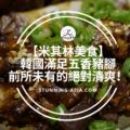 【米其林美食】韓國滿足五香豬腳>>>垂涎三尺絕不誇張,前所未有的絕對清爽!