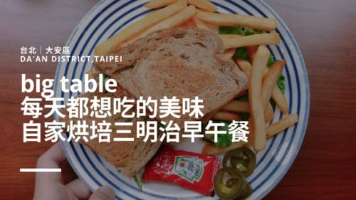 台北|大安區|big table 每天都想吃的美味.自家烘培三明治早午餐