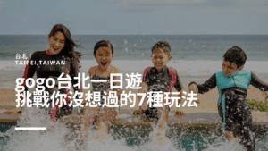 台北|gogo台北一日遊,挑戰你沒想過的7種玩法