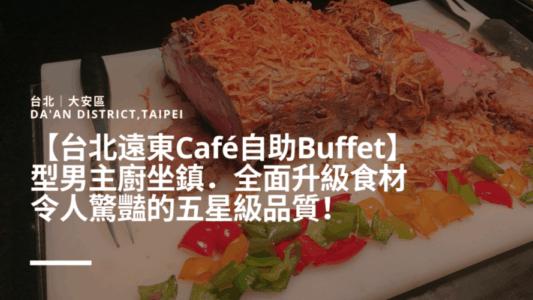 【台北遠東Café自助Buffet】型男主廚坐鎮.全面升級食材,令人驚豔的五星級品質!