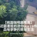 桃園咖啡廳推薦 | 鄰近圖書館的迷你ika coffee,品味寧靜的簡單生活